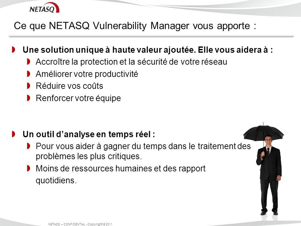 Ce que NETASQ Vulnerability Manager vous apporte : NETASQ – CONFIDENTIAL - C opyright © 2011 Une solution unique à haute valeur ajoutée. Elle vous aid