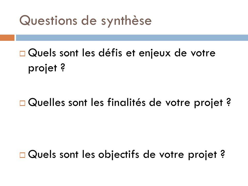 Questions de synthèse Quels sont les défis et enjeux de votre projet ? Quelles sont les finalités de votre projet ? Quels sont les objectifs de votre