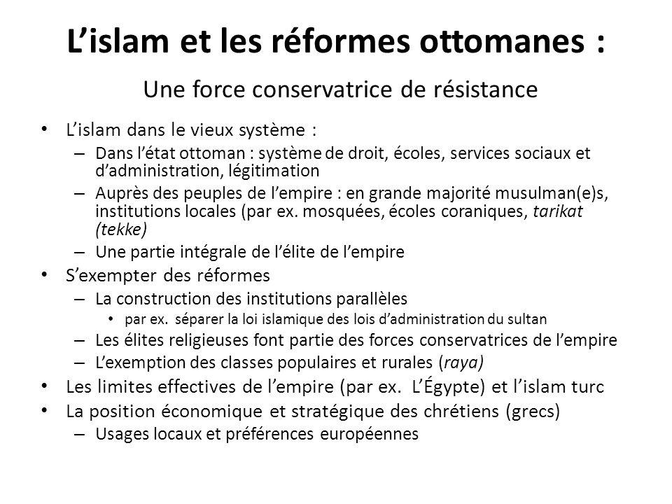 Lislam et les réformes ottomanes : Une force conservatrice de résistance Lislam dans le vieux système : – Dans létat ottoman : système de droit, école