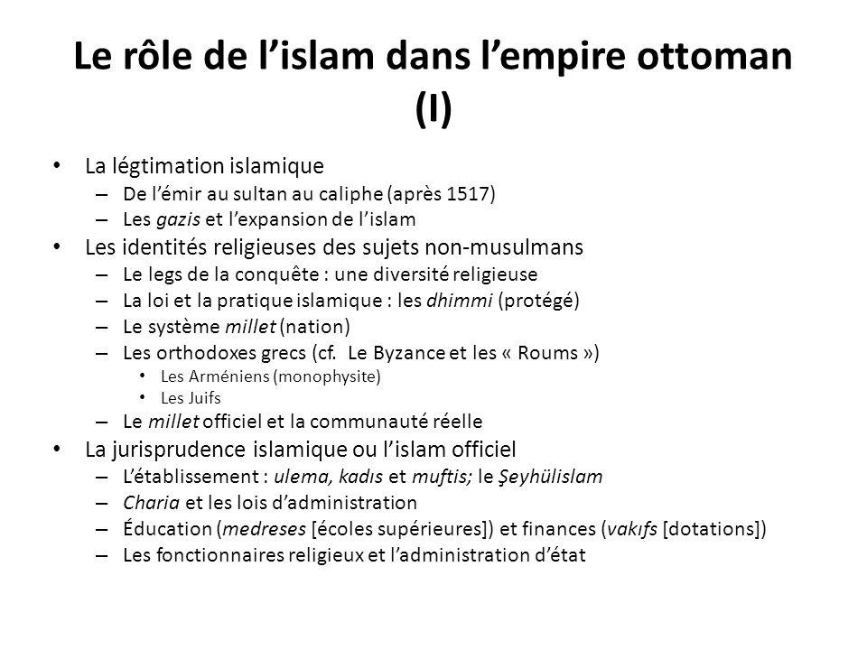 Le rôle de lislam dans lempire ottoman (II) : Un islam soufi Éléments importants : – Les pratiques de dévotion (zikr) et de la raison théosophique – La compréhension ésotérique du Coran – Pirs et lignages – La relation maître/adepte – Les « voies » = tarikat = confréries – Les niveaux différents dadhérence – La relation à lislam de la charia : (en principe) une extension Les maintes ordres soufis de lempire ottoman – Les relations du soufisme et de lislam officiel Trois exemples importants Bektaşis: – Fondé au 13 e siècle – Caractéristiques chiite (Ali & Imams) – Janissaires et Alévis – Plus important aux zones rurales Mevlevis – Les « derviches tourneurs » – Plus important dans les villes et parmi lélite Nakşibendis – Un ordre plus « sobre » (moins enthousiaste) et plus « orthodoxe » – Sétablit dans lempire au 15 e siècle – 18 e siècle = expression du néo- soufisme