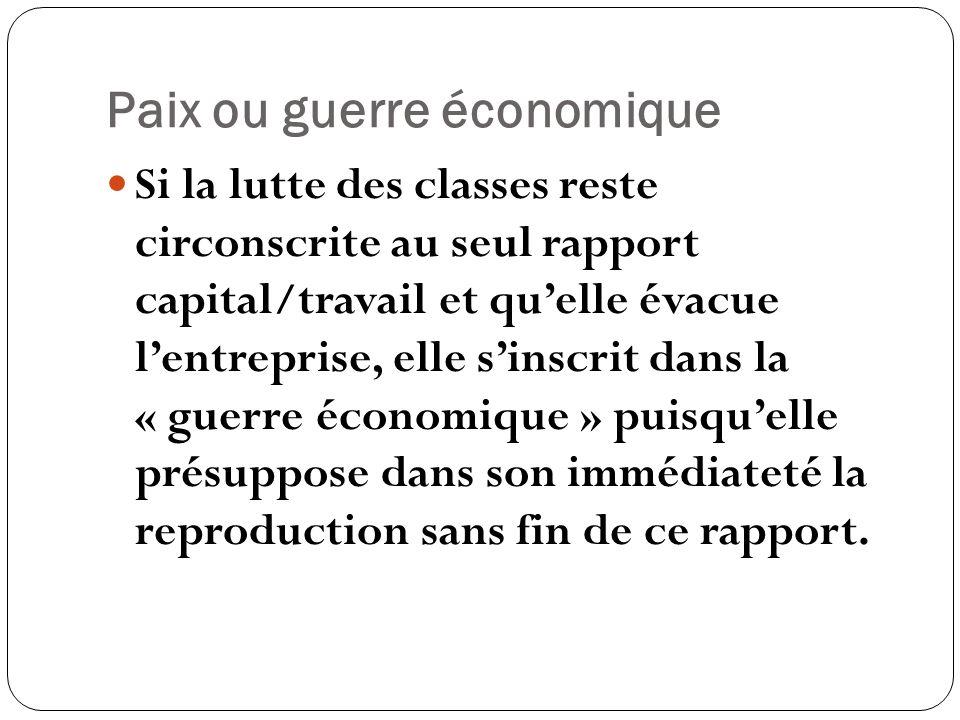 Paix ou guerre économique Si la lutte des classes reste circonscrite au seul rapport capital/travail et quelle évacue lentreprise, elle sinscrit dans la « guerre économique » puisquelle présuppose dans son immédiateté la reproduction sans fin de ce rapport.