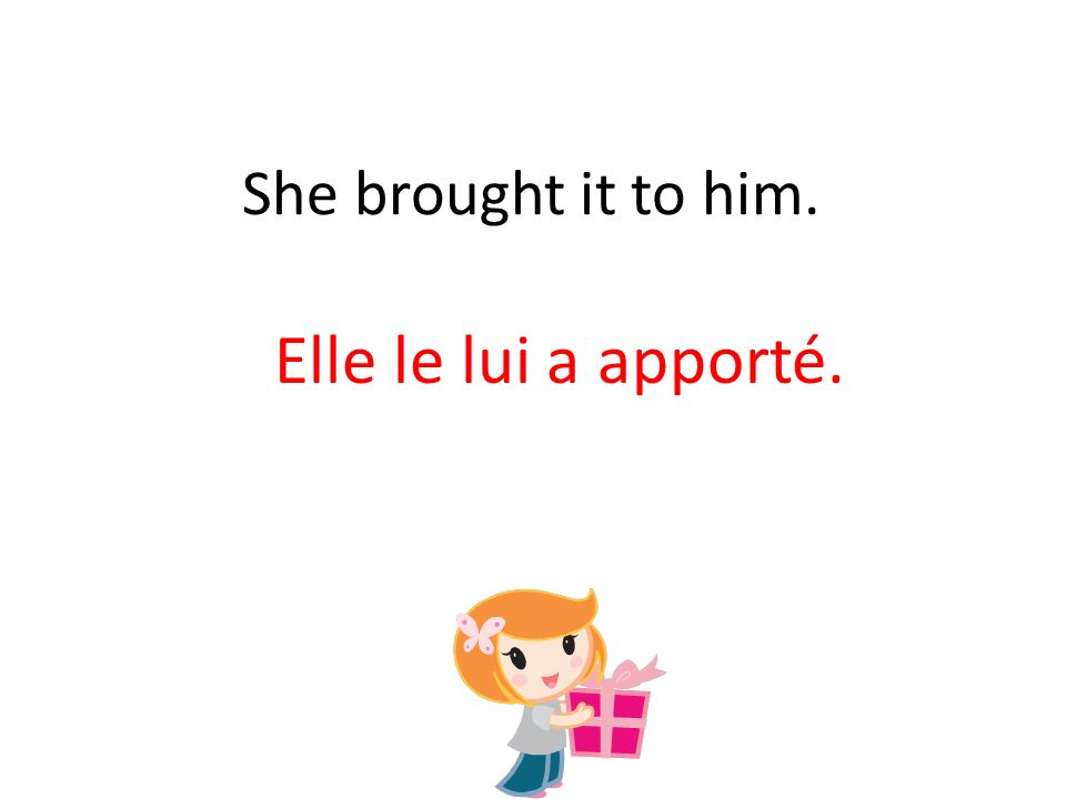 She brought it to him. Elle le lui a apporté.