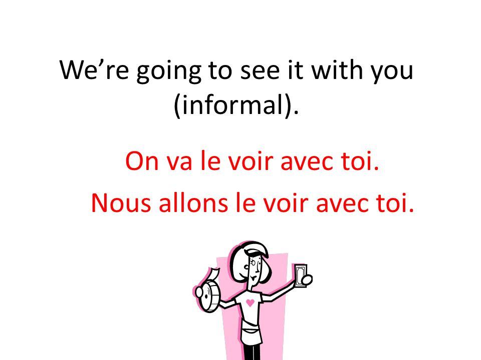 Were going to see it with you (informal). On va le voir avec toi. Nous allons le voir avec toi.