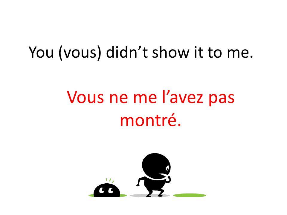 You (vous) didnt show it to me. Vous ne me lavez pas montré.