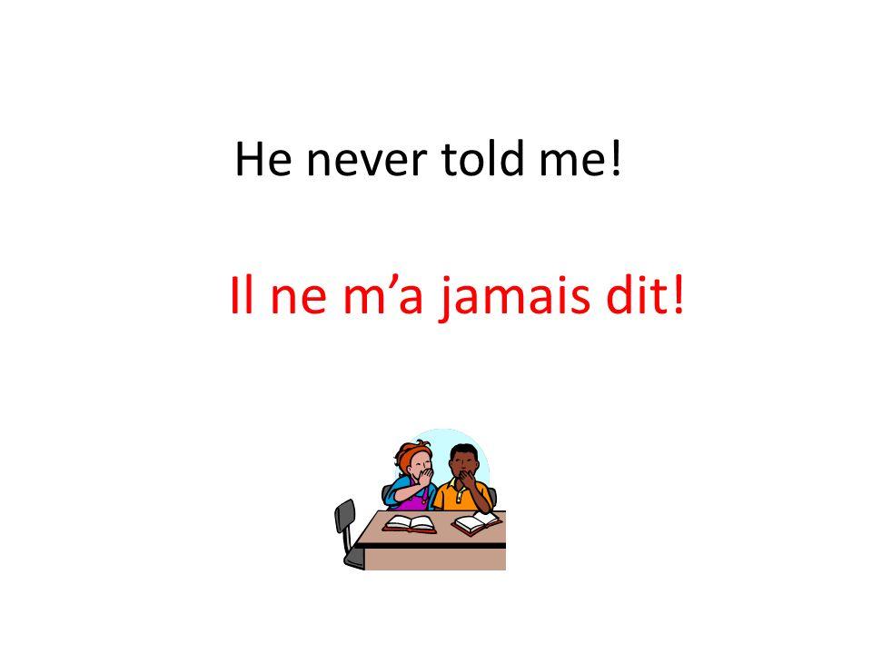 He never told me! Il ne ma jamais dit!