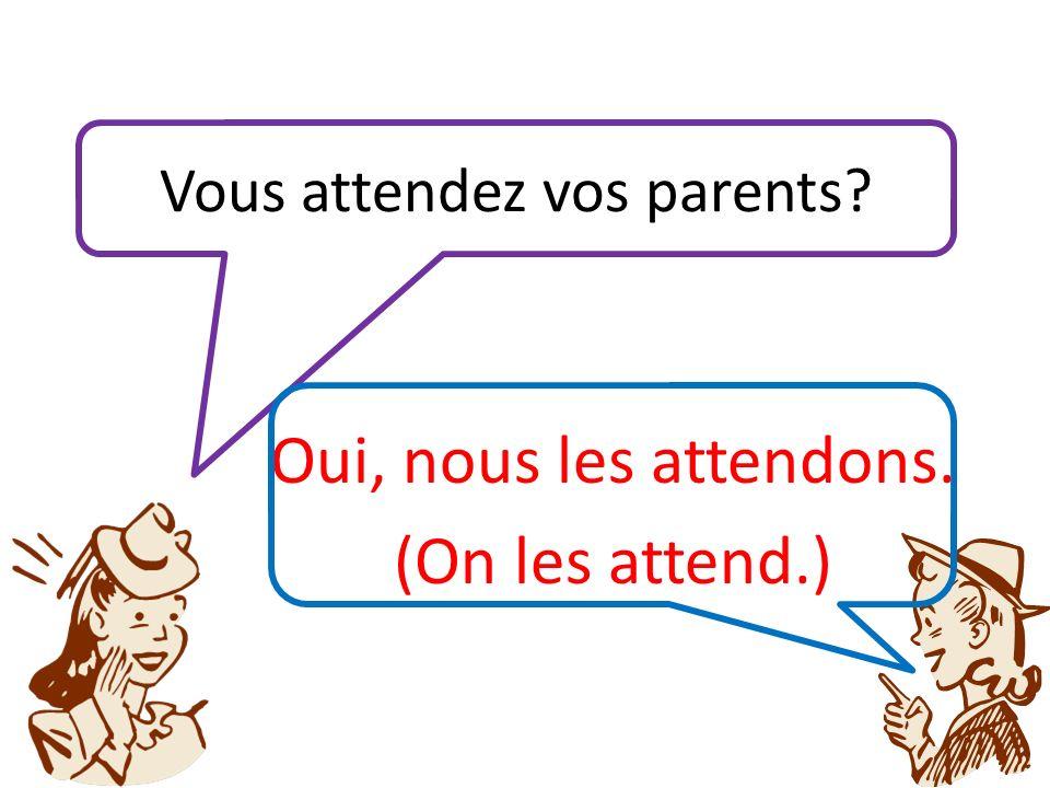 Vous attendez vos parents Oui, nous les attendons. (On les attend.)