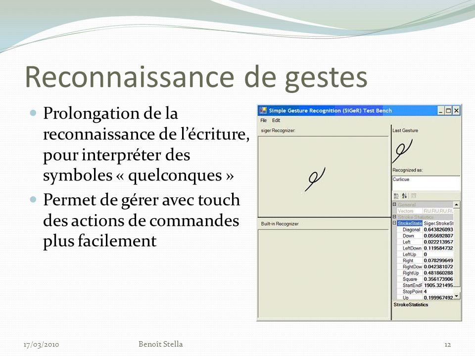 Reconnaissance de gestes Prolongation de la reconnaissance de lécriture, pour interpréter des symboles « quelconques » Permet de gérer avec touch des actions de commandes plus facilement 17/03/2010Benoît Stella12
