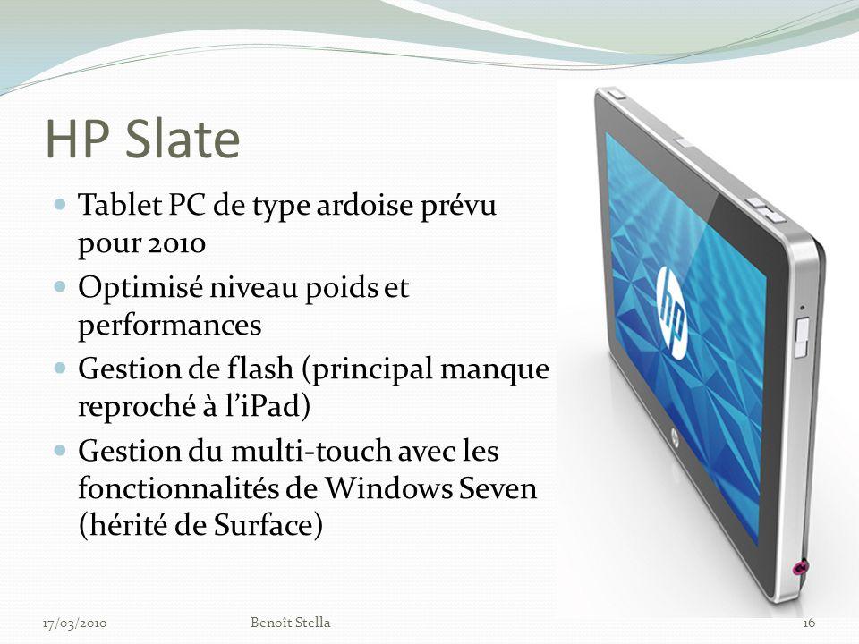HP Slate Tablet PC de type ardoise prévu pour 2010 Optimisé niveau poids et performances Gestion de flash (principal manque reproché à liPad) Gestion du multi-touch avec les fonctionnalités de Windows Seven (hérité de Surface) 17/03/2010Benoît Stella16
