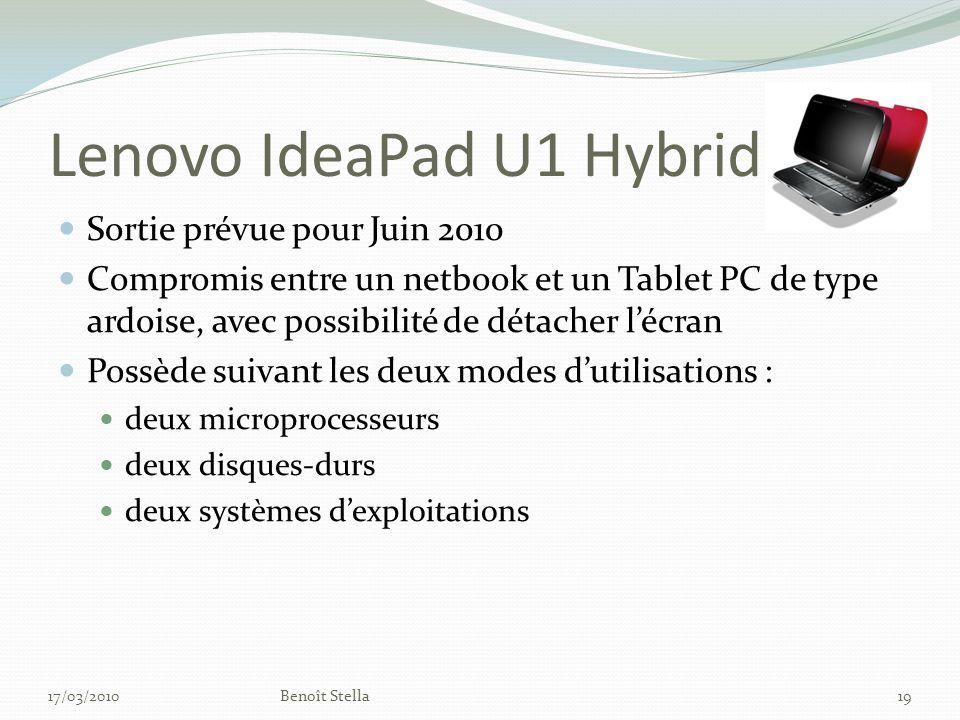 Lenovo IdeaPad U1 Hybrid Sortie prévue pour Juin 2010 Compromis entre un netbook et un Tablet PC de type ardoise, avec possibilité de détacher lécran Possède suivant les deux modes dutilisations : deux microprocesseurs deux disques-durs deux systèmes dexploitations 17/03/2010Benoît Stella19
