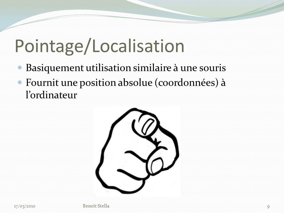 Pointage/Localisation Basiquement utilisation similaire à une souris Fournit une position absolue (coordonnées) à lordinateur 17/03/2010Benoît Stella9