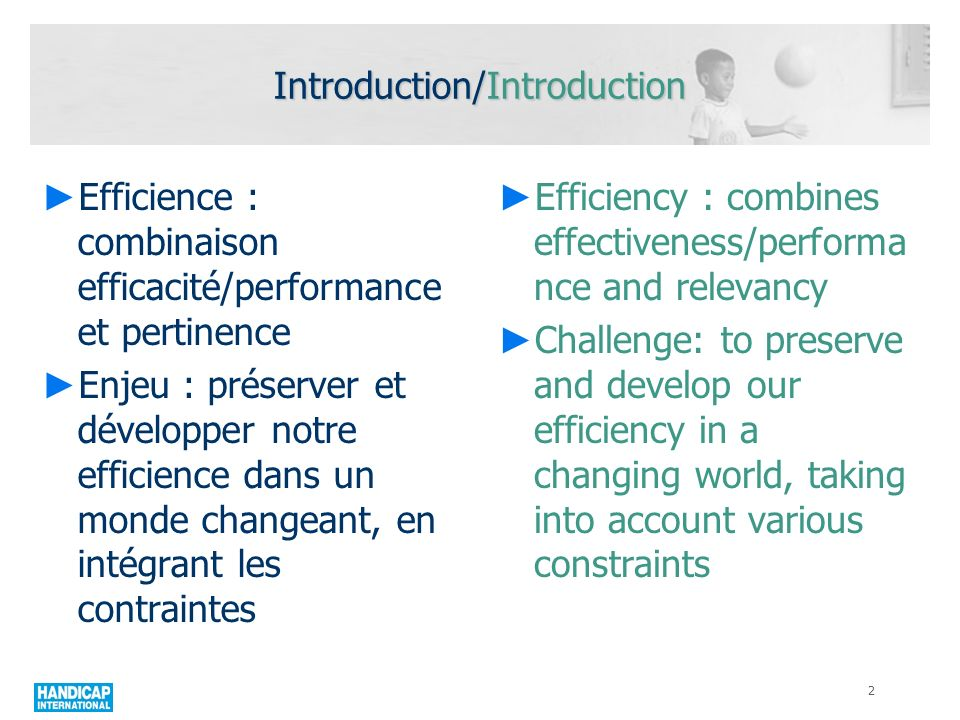 Introduction/Introduction Efficience : combinaison efficacité/performance et pertinence Enjeu : préserver et développer notre efficience dans un monde changeant, en intégrant les contraintes Efficiency : combines effectiveness/performa nce and relevancy Challenge: to preserve and develop our efficiency in a changing world, taking into account various constraints 2