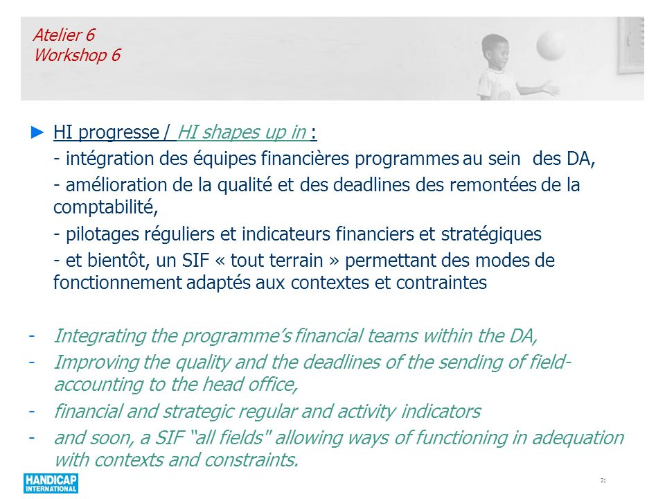 HI progresse / HI shapes up in : - intégration des équipes financières programmes au sein des DA, - amélioration de la qualité et des deadlines des remontées de la comptabilité, - pilotages réguliers et indicateurs financiers et stratégiques - et bientôt, un SIF « tout terrain » permettant des modes de fonctionnement adaptés aux contextes et contraintes -Integrating the programmes financial teams within the DA, -Improving the quality and the deadlines of the sending of field- accounting to the head office, -financial and strategic regular and activity indicators -and soon, a SIF all fields allowing ways of functioning in adequation with contexts and constraints.