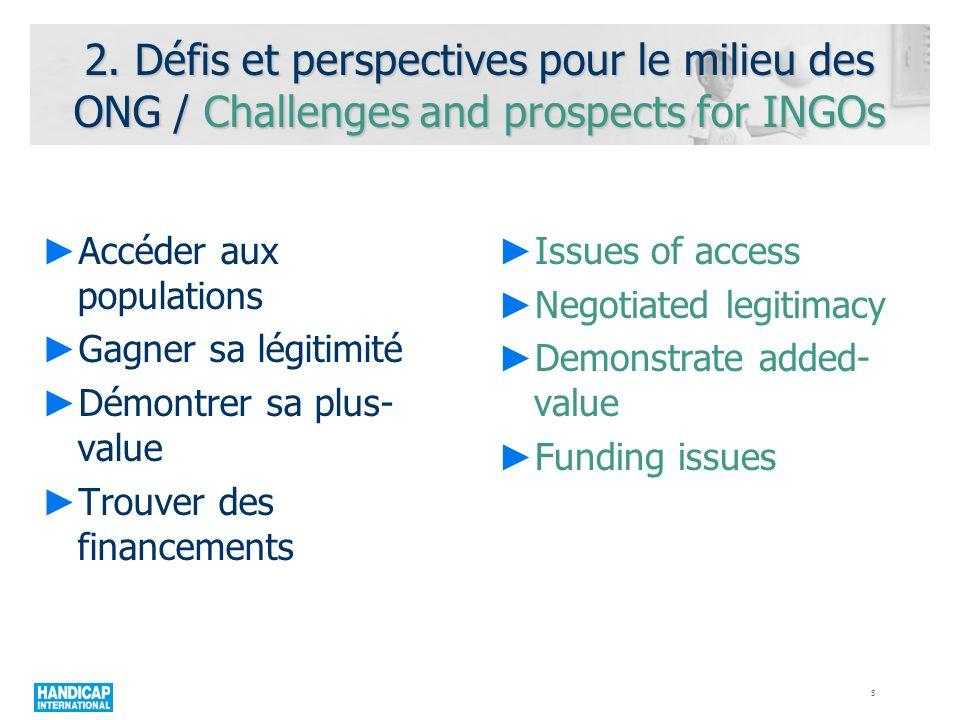 2. Défis et perspectives pour le milieu des ONG / Challenges and prospects for INGOs Accéder aux populations Gagner sa légitimité Démontrer sa plus- v