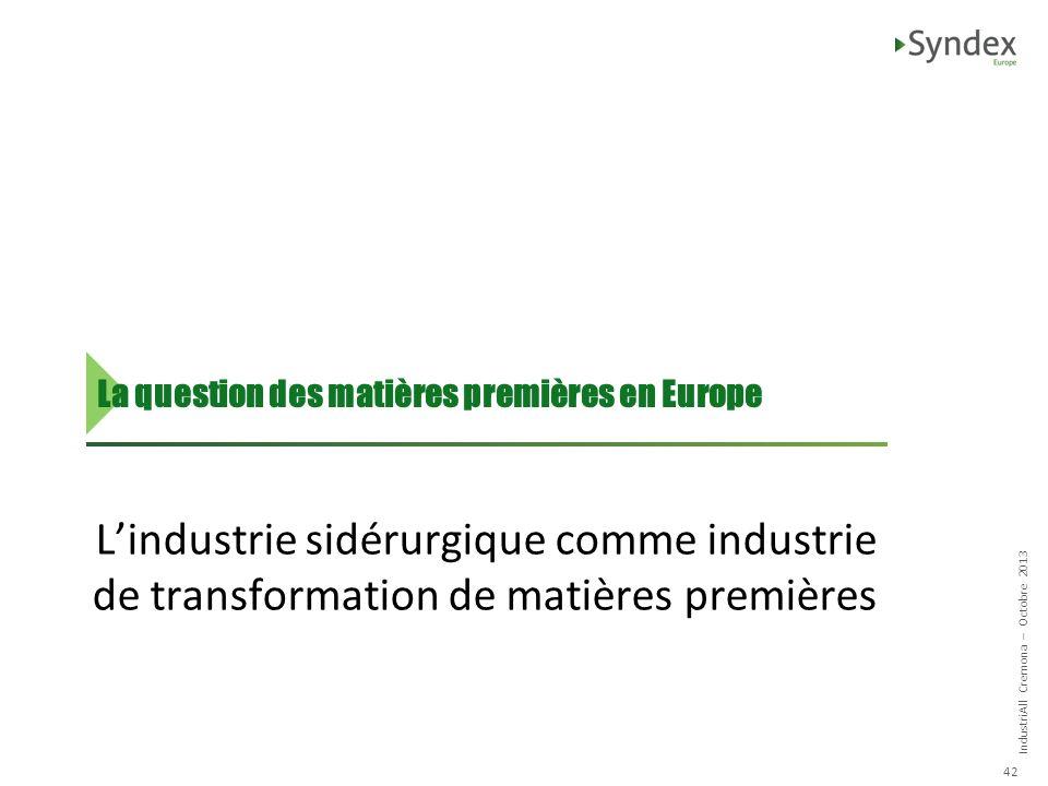 IndustriAll Cremona – Octobre 2013 42 Lindustrie sidérurgique comme industrie de transformation de matières premières La question des matières premières en Europe