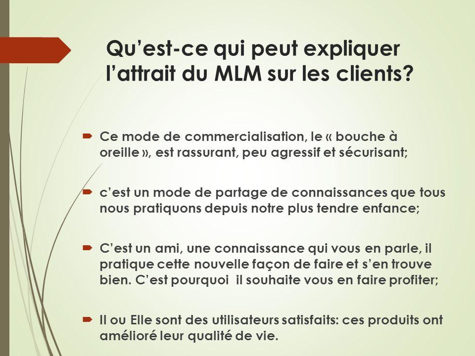 Quest-ce qui peut expliquer lattrait du MLM sur les clients? Ce mode de commercialisation, le « bouche à oreille », est rassurant, peu agressif et séc