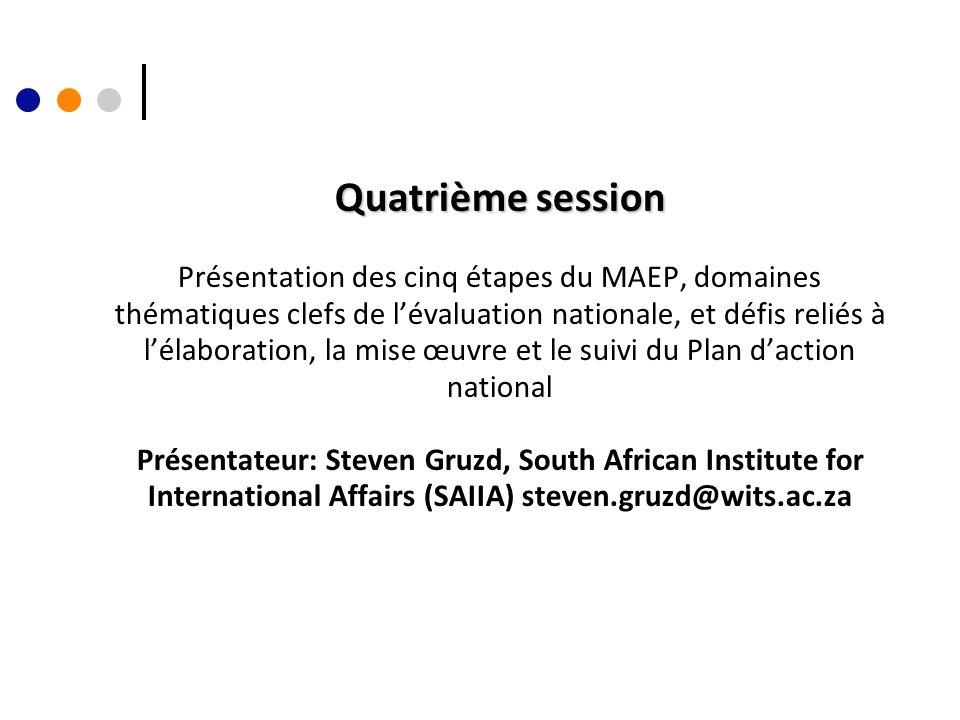 Quatrième session Quatrième session Présentation des cinq étapes du MAEP, domaines thématiques clefs de lévaluation nationale, et défis reliés à lélaboration, la mise œuvre et le suivi du Plan daction national Présentateur: Steven Gruzd, South African Institute for International Affairs (SAIIA) steven.gruzd@wits.ac.za