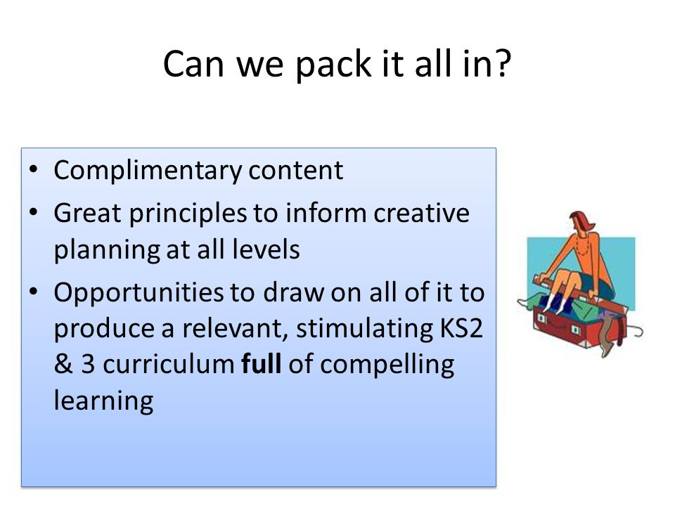 Complimentary content Great principles to inform creative planning at all levels Opportunities to draw on all of it to produce a relevant, stimulating