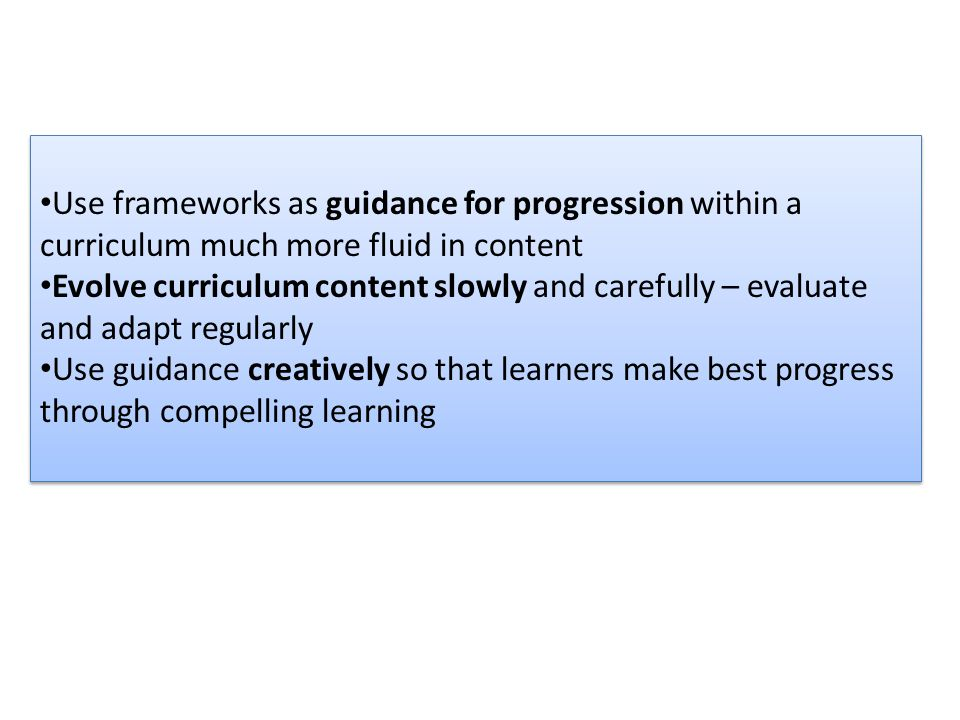 Use frameworks as guidance for progression within a curriculum much more fluid in content Evolve curriculum content slowly and carefully – evaluate an