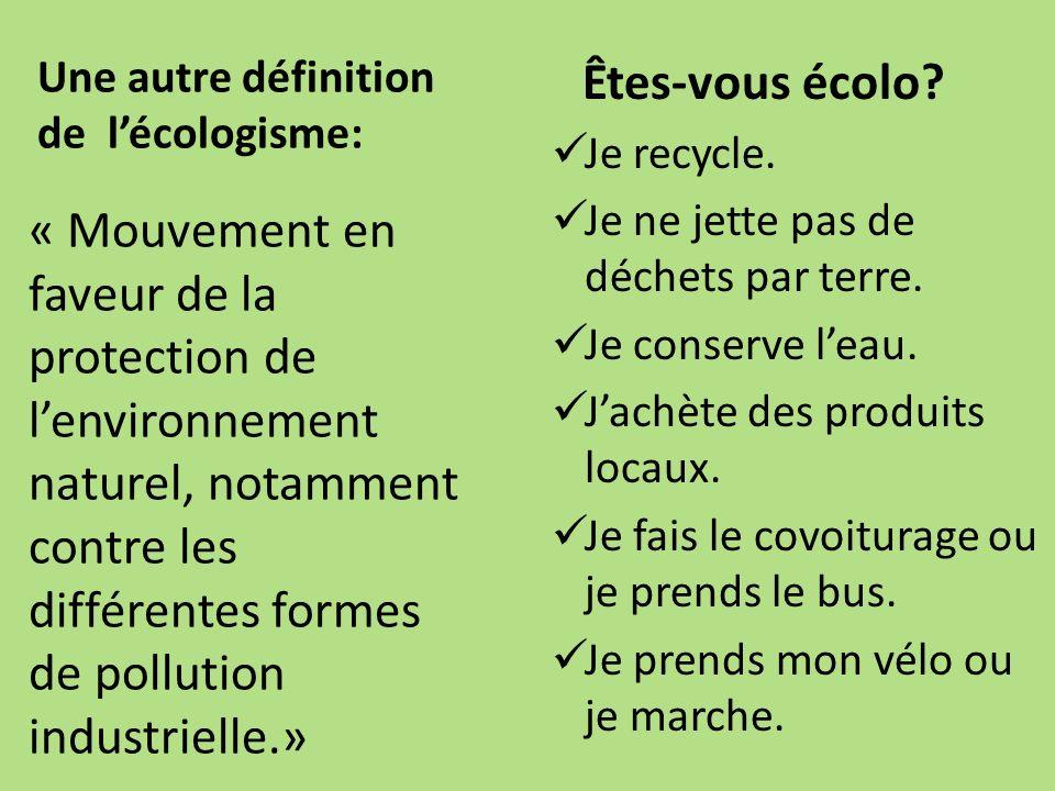 Une autre définition de lécologisme: Êtes-vous écolo? Je recycle. Je ne jette pas de déchets par terre. Je conserve leau. Jachète des produits locaux.