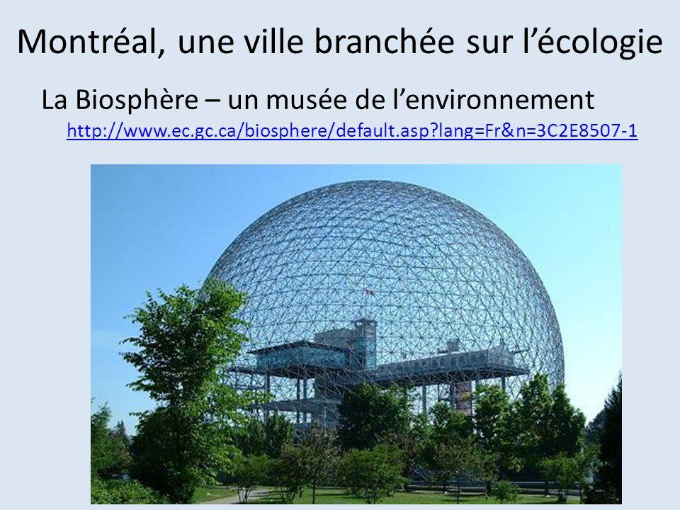 Montréal, une ville branchée sur lécologie La Biosphère – un musée de lenvironnement http://www.ec.gc.ca/biosphere/default.asp?lang=Fr&n=3C2E8507-1 ht