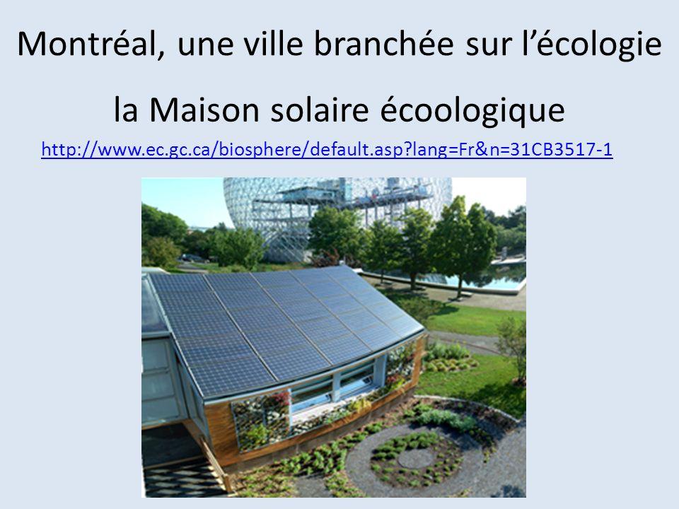 Montréal, une ville branchée sur lécologie la Maison solaire écoologique http://www.ec.gc.ca/biosphere/default.asp?lang=Fr&n=31CB3517-1