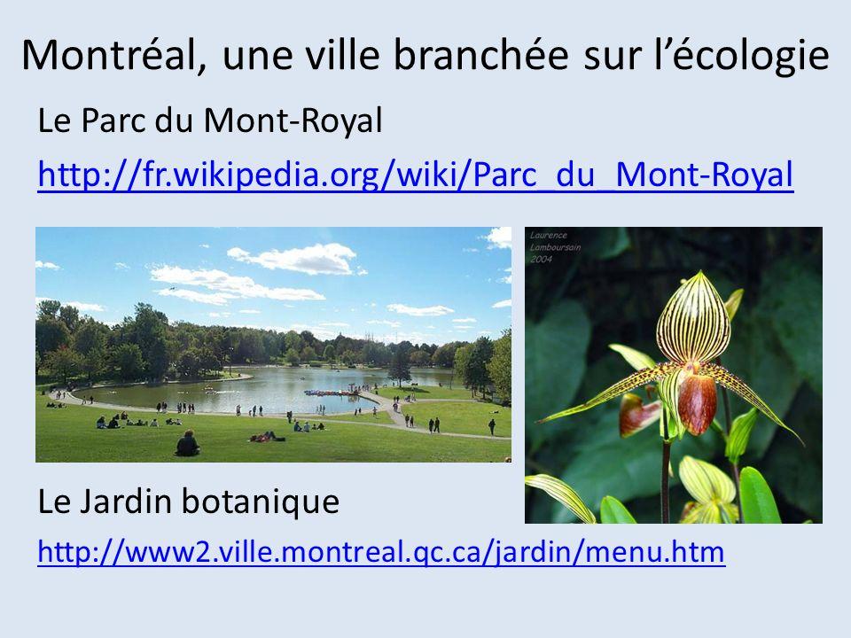 Montréal, une ville branchée sur lécologie Le Parc du Mont-Royal http://fr.wikipedia.org/wiki/Parc_du_Mont-Royal Le Jardin botanique http://www2.ville