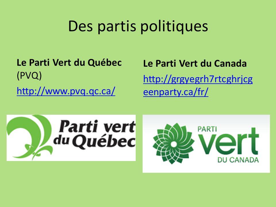 Des partis politiques Le Parti Vert du Québec (PVQ) http://www.pvq.qc.ca/ Le Parti Vert du Canada http://grgyegrh7rtcghrjcg eenparty.ca/fr/
