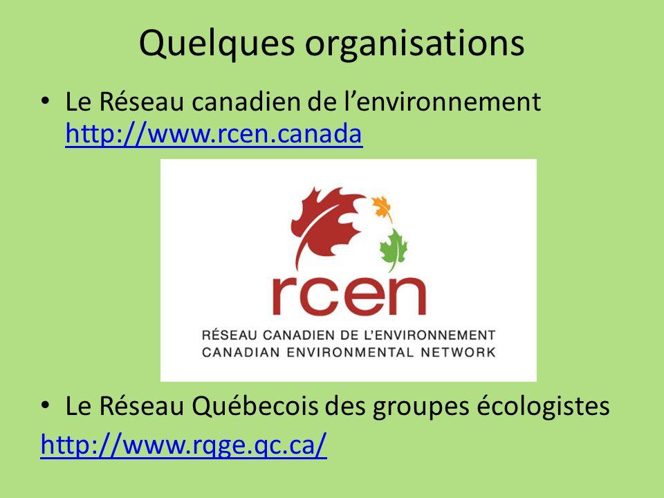 Quelques organisations Le Réseau canadien de lenvironnement http://www.rcen.canada http://www.rcen.canada Le Réseau Québecois des groupes écologistes