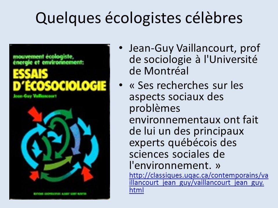 Quelques écologistes célèbres Jean-Guy Vaillancourt, prof de sociologie à l'Université de Montréal « Ses recherches sur les aspects sociaux des problè