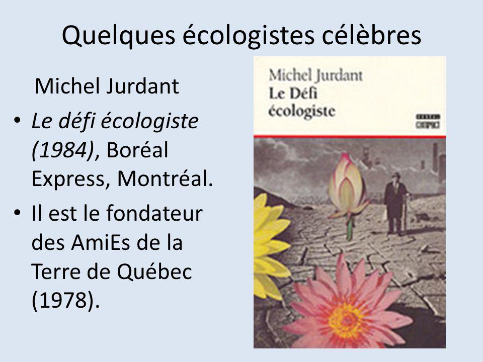 Quelques écologistes célèbres Michel Jurdant Le défi écologiste (1984), Boréal Express, Montréal. Il est le fondateur des AmiEs de la Terre de Québec
