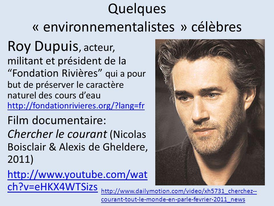 Quelques « environnementalistes » célèbres Roy Dupuis, acteur, militant et président de la Fondation Rivières qui a pour but de préserver le caractère