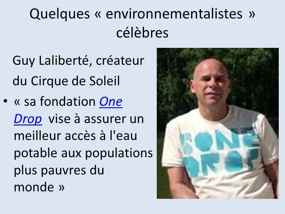Quelques « environnementalistes » célèbres Guy Laliberté, créateur du Cirque de Soleil « sa fondation One Drop vise à assurer un meilleur accès à l'ea
