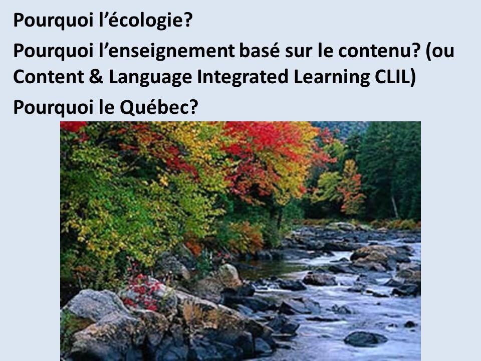 Pourquoi lécologie? Pourquoi lenseignement basé sur le contenu? (ou Content & Language Integrated Learning CLIL) Pourquoi le Québec?