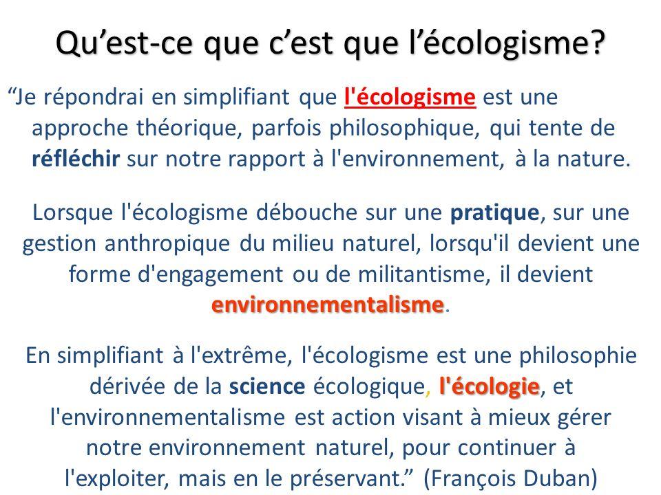 Je répondrai en simplifiant que l'écologisme est une approche théorique, parfois philosophique, qui tente de réfléchir sur notre rapport à l'environne