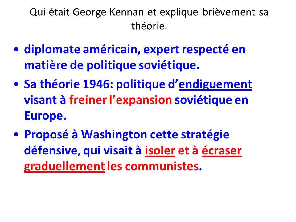 Qui était George Kennan et explique brièvement sa théorie. diplomate américain, expert respecté en matière de politique soviétique. Sa théorie 1946: p