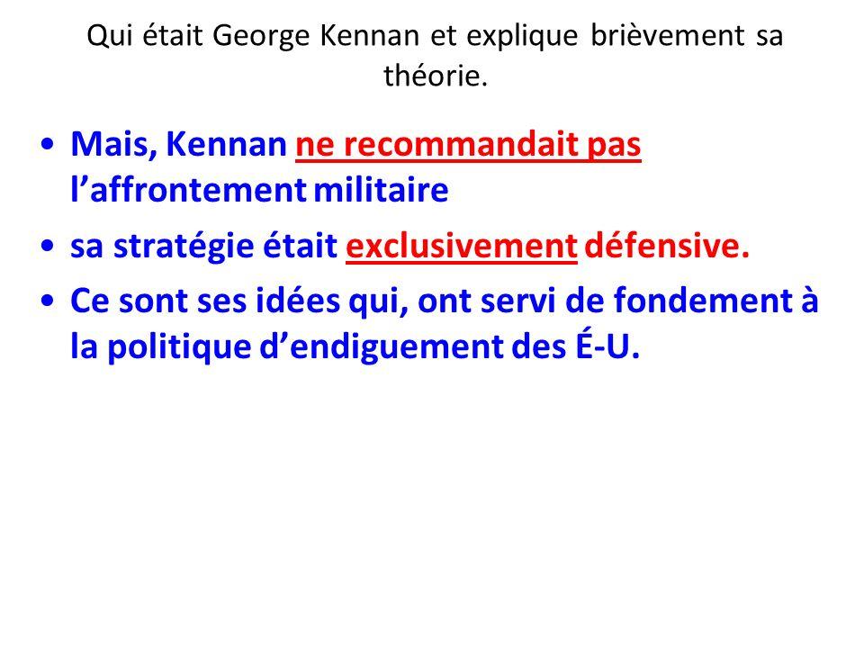 Qui était George Kennan et explique brièvement sa théorie. Mais, Kennan ne recommandait pas laffrontement militaire sa stratégie était exclusivement d