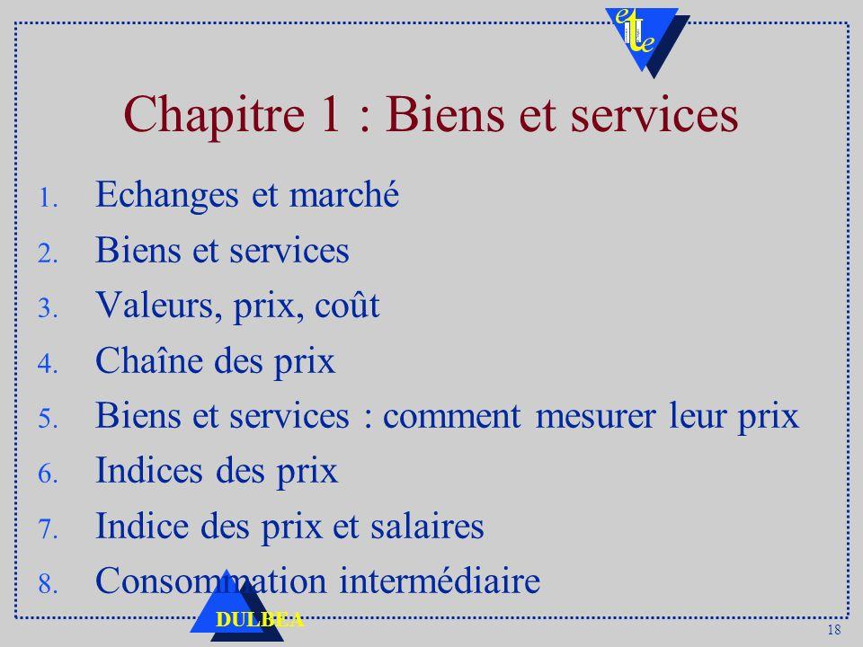 18 DULBEA Chapitre 1 : Biens et services 1. Echanges et marché 2. Biens et services 3. Valeurs, prix, coût 4. Chaîne des prix 5. Biens et services : c