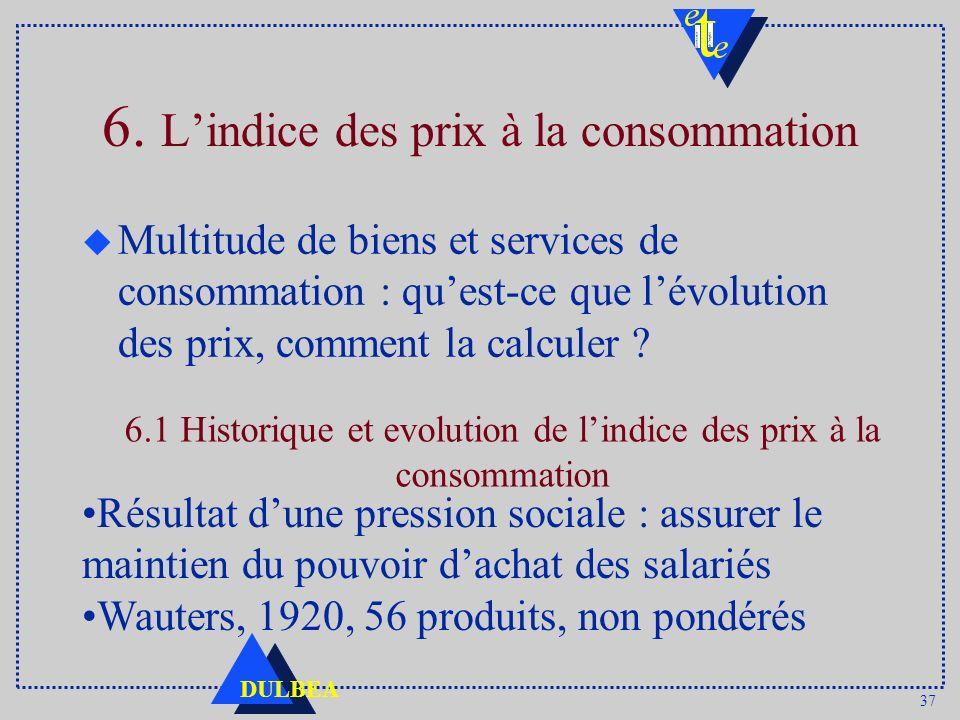 37 DULBEA 6. Lindice des prix à la consommation u Multitude de biens et services de consommation : quest-ce que lévolution des prix, comment la calcul