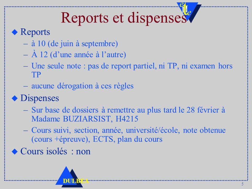 5 DULBEA Reports et dispenses u Reports –à 10 (de juin à septembre) –À 12 (dune année à lautre) –Une seule note : pas de report partiel, ni TP, ni exa