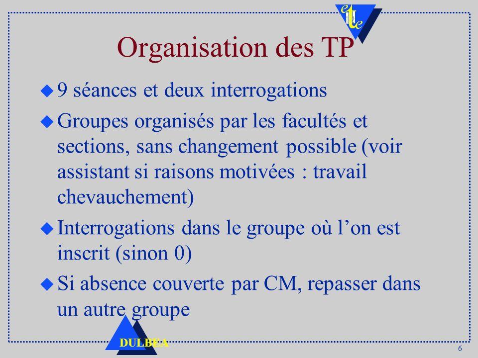 6 DULBEA Organisation des TP u 9 séances et deux interrogations u Groupes organisés par les facultés et sections, sans changement possible (voir assis