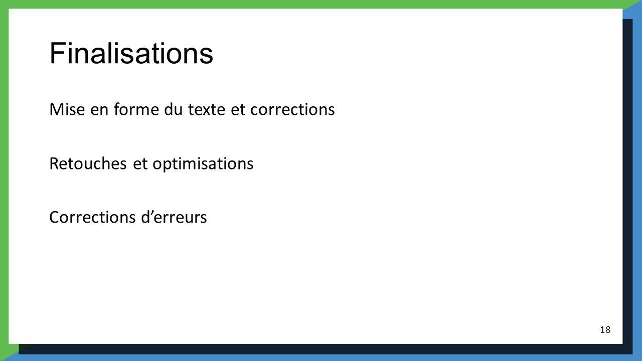 Finalisations Mise en forme du texte et corrections Retouches et optimisations Corrections derreurs 18