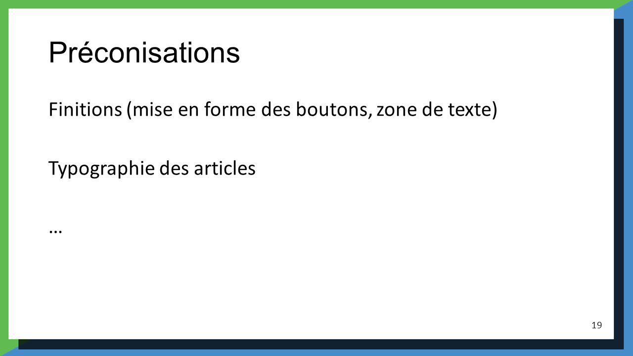 Préconisations Finitions (mise en forme des boutons, zone de texte) Typographie des articles … 19