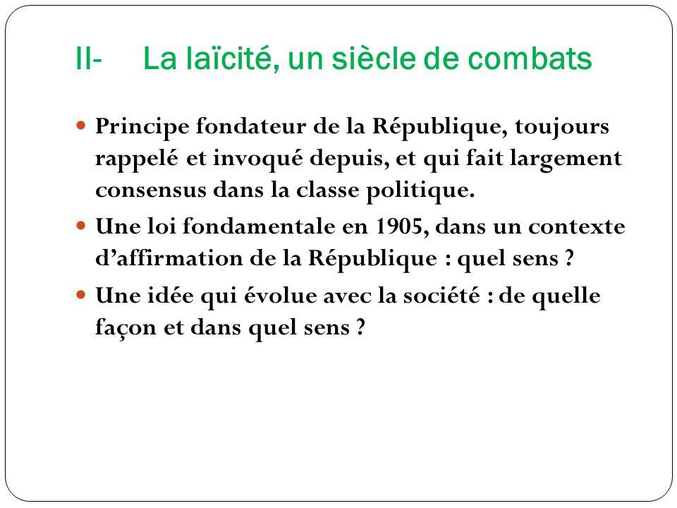 II-La laïcité, un siècle de combats Principe fondateur de la République, toujours rappelé et invoqué depuis, et qui fait largement consensus dans la c
