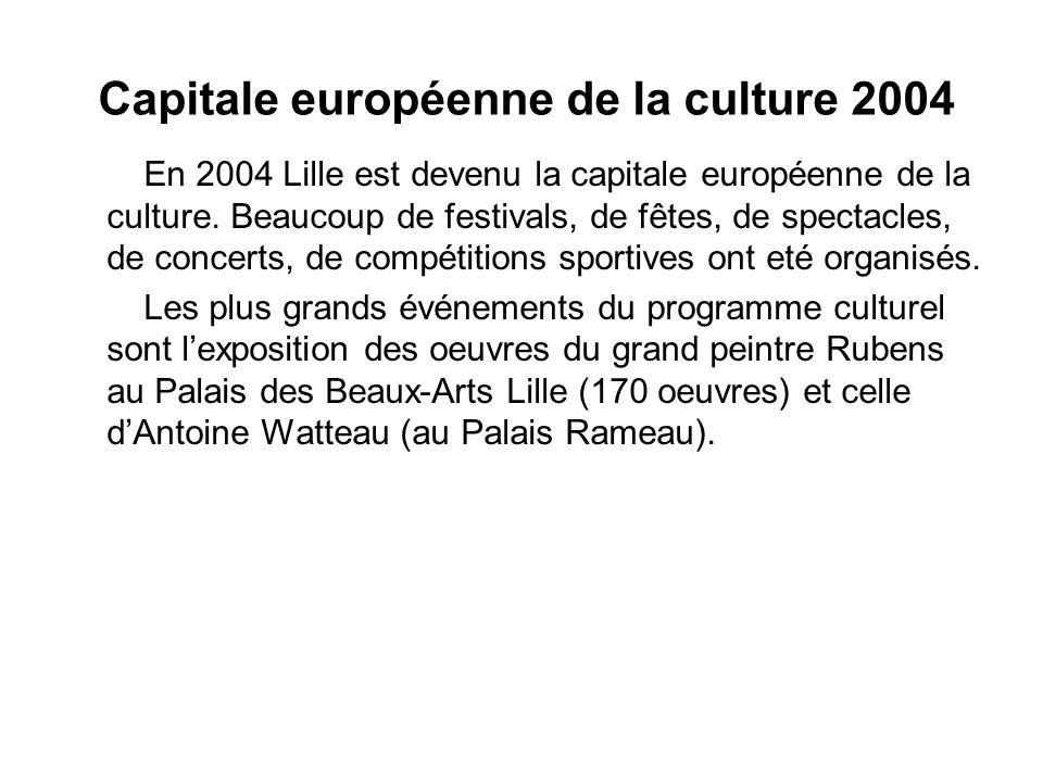 Capitale européenne de la culture 2004 En 2004 Lille est devenu la capitale européenne de la culture. Beaucoup de festivals, de fêtes, de spectacles,