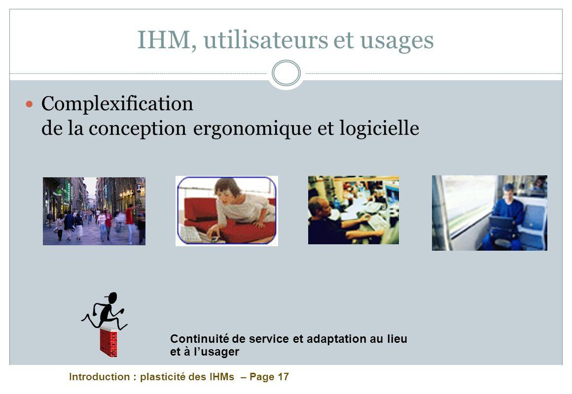 Introduction : plasticité des IHMs – Page 17 IHM, utilisateurs et usages Complexification de la conception ergonomique et logicielle Continuité de service et adaptation au lieu et à lusager