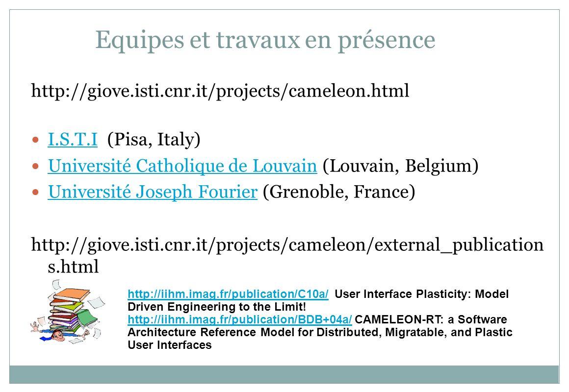Equipes et travaux en présence http://giove.isti.cnr.it/projects/cameleon.html I.S.T.I (Pisa, Italy) I.S.T.I Université Catholique de Louvain (Louvain, Belgium) Université Catholique de Louvain Université Joseph Fourier (Grenoble, France) Université Joseph Fourier http://giove.isti.cnr.it/projects/cameleon/external_publication s.html http://iihm.imag.fr/publication/C10a/http://iihm.imag.fr/publication/C10a/ User Interface Plasticity: Model Driven Engineering to the Limit.