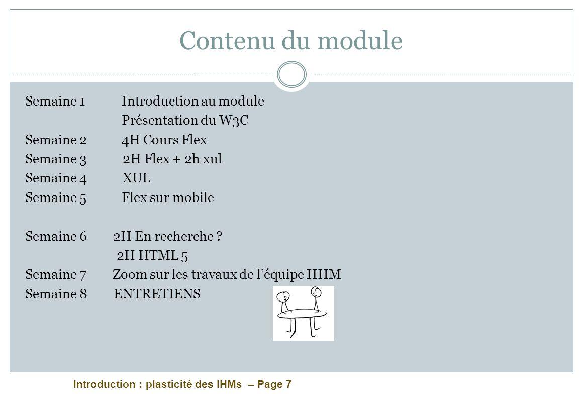 Introduction : plasticité des IHMs – Page 7 Contenu du module Semaine 1Introduction au module Présentation du W3C Semaine 2 4H Cours Flex Semaine 3 2H Flex + 2h xul Semaine 4 XUL Semaine 5 Flex sur mobile Semaine 6 2H En recherche .