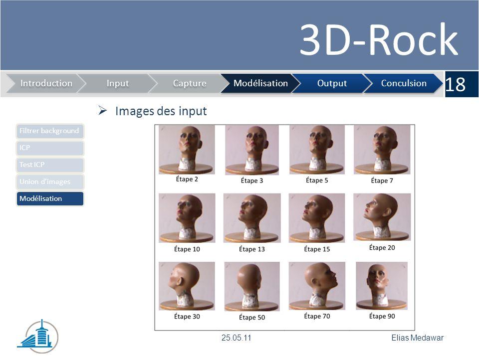 3D-Rock 18 IntroductionInputCaptureModélisationOutputConculsion Elias Medawar25.05.11 Filtrer backgroundICPTest ICPUnion dimagesModélisation Images de