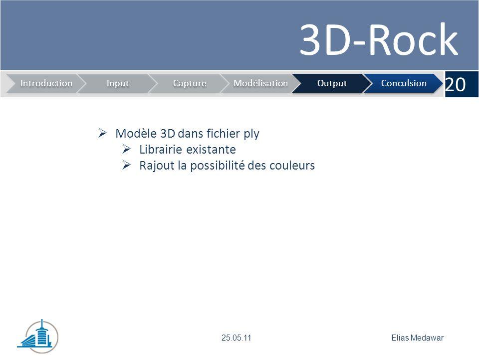 3D-Rock 20 IntroductionInputCaptureModélisationOutputConculsion Elias Medawar25.05.11 Modèle 3D dans fichier ply Librairie existante Rajout la possibilité des couleurs