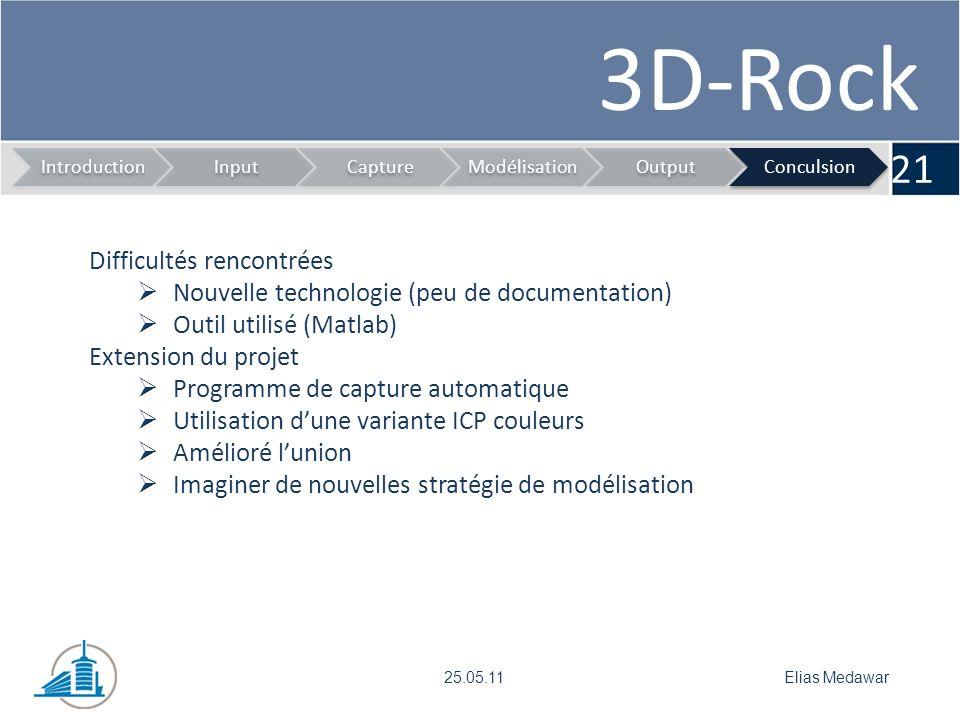 3D-Rock 21 IntroductionInputCaptureModélisationOutputConculsion Elias Medawar25.05.11 Difficultés rencontrées Nouvelle technologie (peu de documentation) Outil utilisé (Matlab) Extension du projet Programme de capture automatique Utilisation dune variante ICP couleurs Amélioré lunion Imaginer de nouvelles stratégie de modélisation